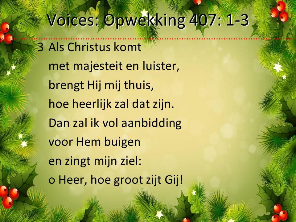 Voices: Opwekking 407: 1-3 3Als Christus komt met majesteit en luister, brengt Hij mij thuis, hoe heerlijk zal dat zijn.