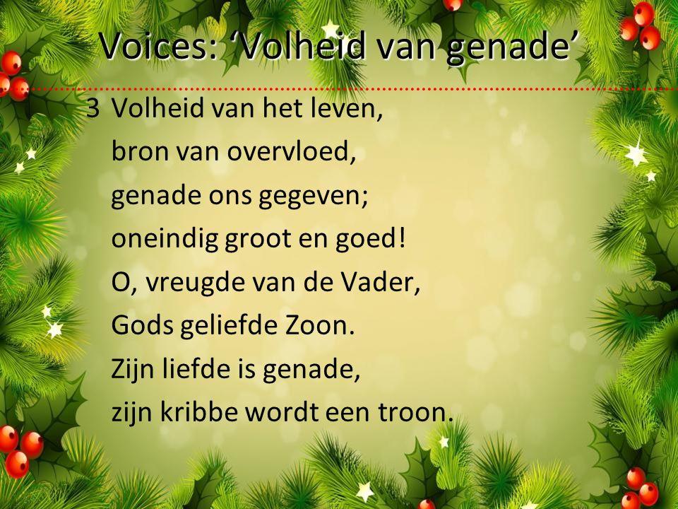 Voices: 'Volheid van genade' 3Volheid van het leven, bron van overvloed, genade ons gegeven; oneindig groot en goed.