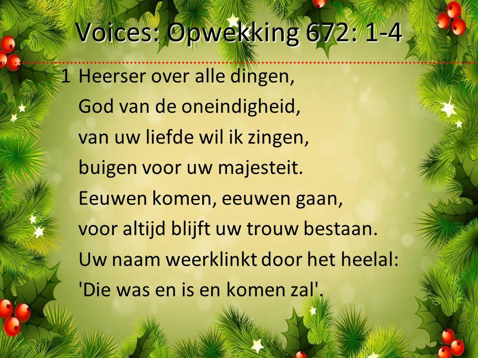 Voices: Opwekking 672: 1-4 1Heerser over alle dingen, God van de oneindigheid, van uw liefde wil ik zingen, buigen voor uw majesteit.