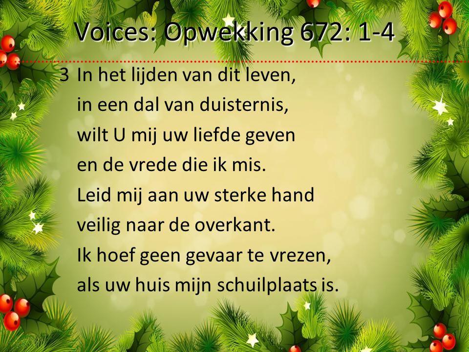 Voices: Opwekking 672: 1-4 3In het lijden van dit leven, in een dal van duisternis, wilt U mij uw liefde geven en de vrede die ik mis.