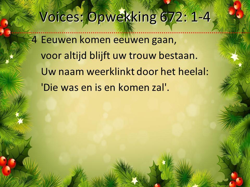 Voices: Opwekking 672: 1-4 4Eeuwen komen eeuwen gaan, voor altijd blijft uw trouw bestaan.