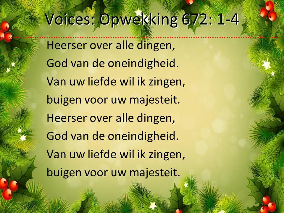 Voices: Opwekking 672: 1-4 Heerser over alle dingen, God van de oneindigheid.