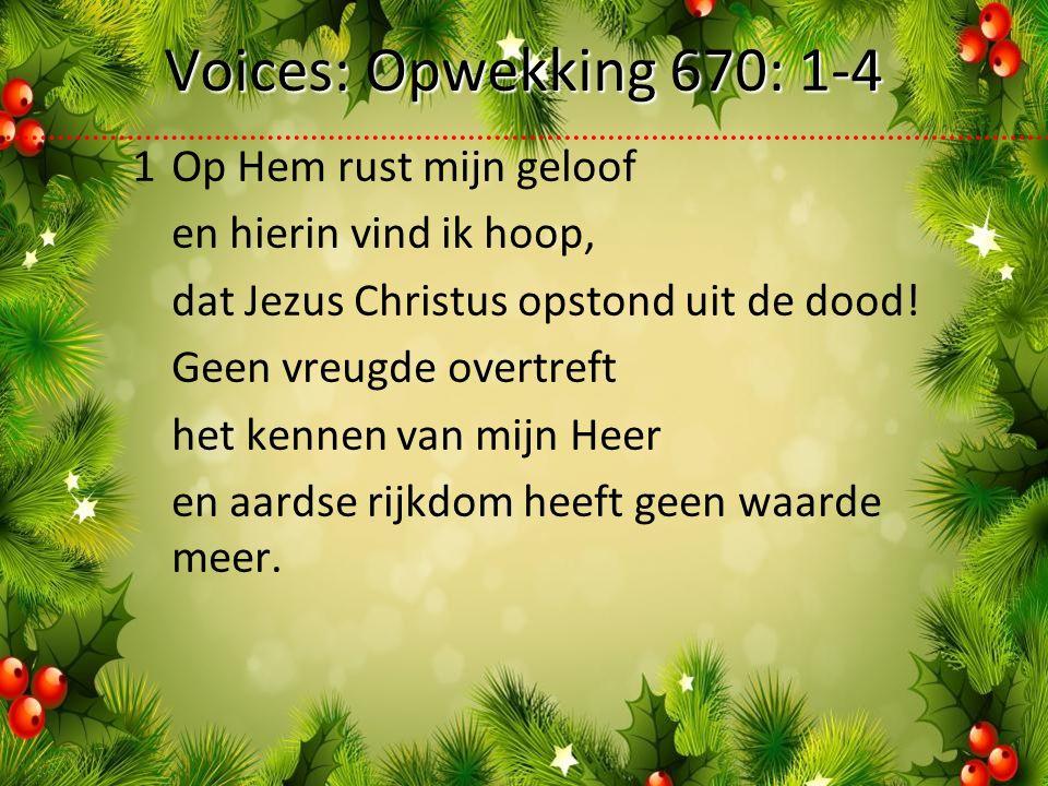 Voices: Opwekking 670: 1-4 1Op Hem rust mijn geloof en hierin vind ik hoop, dat Jezus Christus opstond uit de dood.