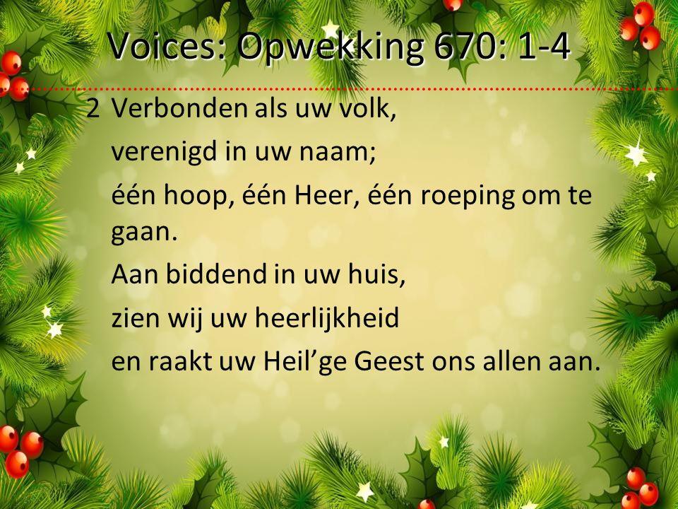 Voices: Opwekking 670: 1-4 2Verbonden als uw volk, verenigd in uw naam; één hoop, één Heer, één roeping om te gaan.