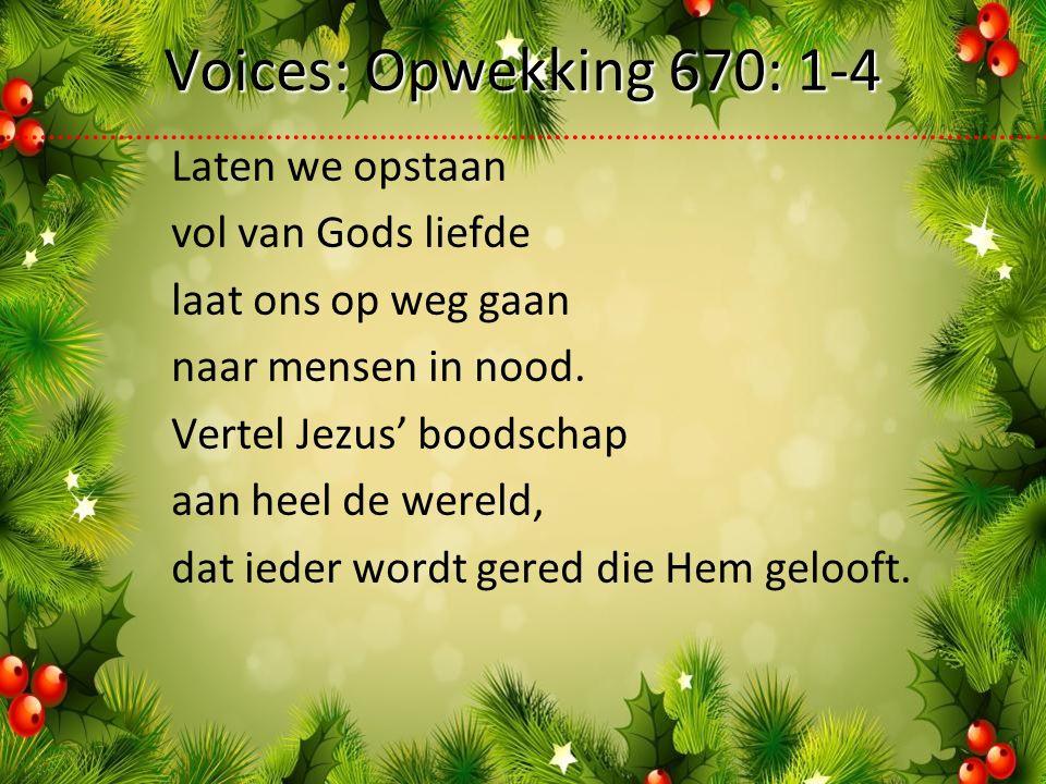 Voices: Opwekking 670: 1-4 Laten we opstaan vol van Gods liefde laat ons op weg gaan naar mensen in nood.