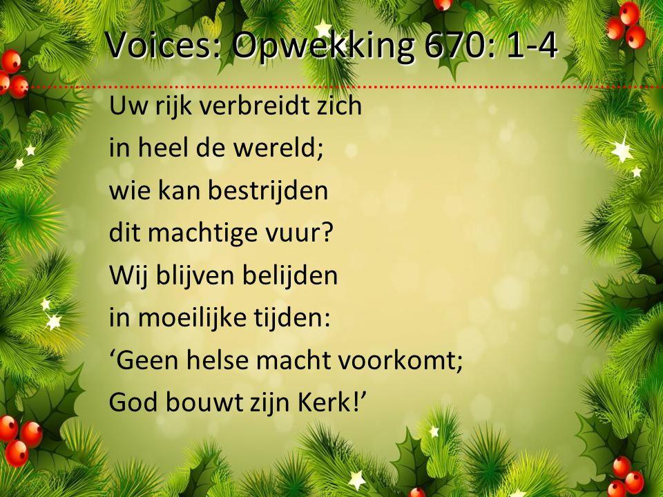 Voices: Opwekking 670: 1-4 Uw rijk verbreidt zich in heel de wereld; wie kan bestrijden dit machtige vuur.