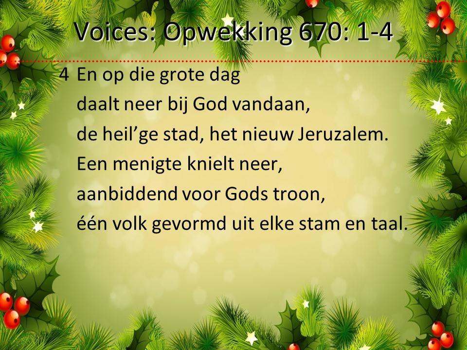 Voices: Opwekking 670: 1-4 4En op die grote dag daalt neer bij God vandaan, de heil'ge stad, het nieuw Jeruzalem.
