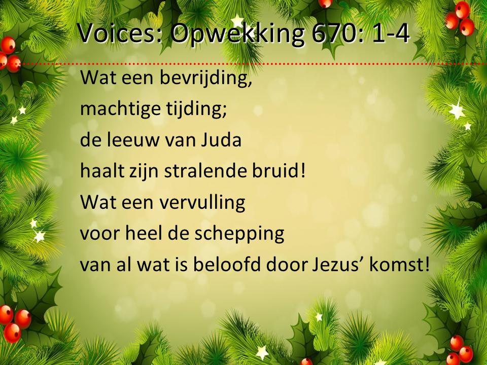 Voices: Opwekking 670: 1-4 Wat een bevrijding, machtige tijding; de leeuw van Juda haalt zijn stralende bruid.