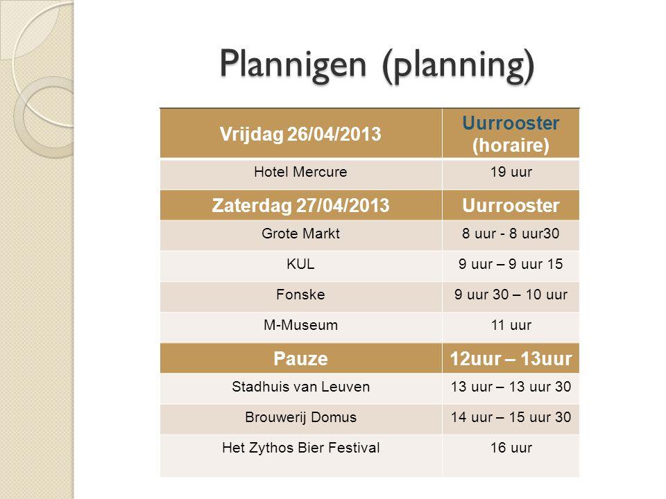 Plannigen (planning) Vrijdag 26/04/2013 Uurrooster (horaire) Hotel Mercure19 uur Zaterdag 27/04/2013Uurrooster Grote Markt8 uur - 8 uur30 KUL9 uur – 9 uur 15 Fonske9 uur 30 – 10 uur M-Museum11 uur Pauze12uur – 13uur Stadhuis van Leuven13 uur – 13 uur 30 Brouwerij Domus14 uur – 15 uur 30 Het Zythos Bier Festival16 uur