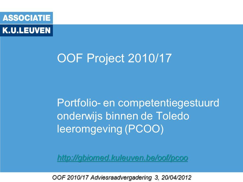 OOF 2010/17 Adviesraadvergadering 3, 20/04/2012 OOF Project 2010/17 Portfolio- en competentiegestuurd onderwijs binnen de Toledo leeromgeving (PCOO) http://gbiomed.kuleuven.be/oof/pcoo