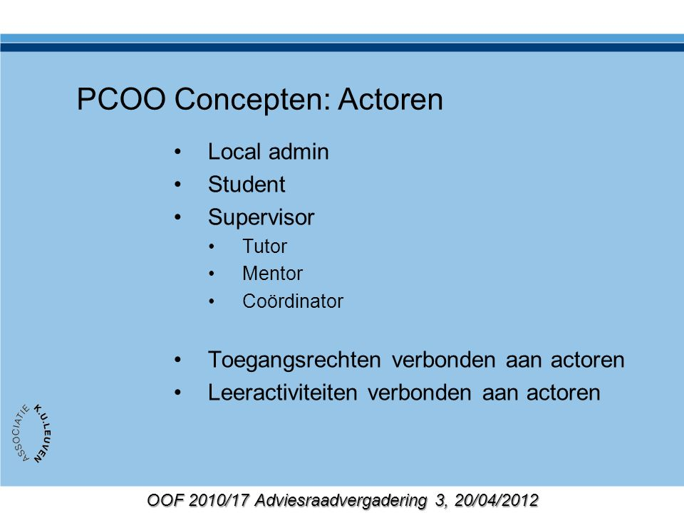 OOF 2010/17 Adviesraadvergadering 3, 20/04/2012 PCOO Concepten: Actoren Local admin Student Supervisor Tutor Mentor Coördinator Toegangsrechten verbonden aan actoren Leeractiviteiten verbonden aan actoren