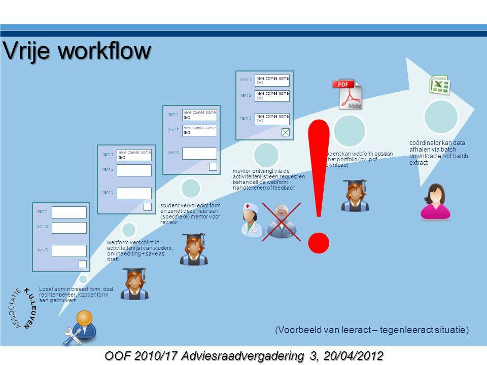 OOF 2010/17 Adviesraadvergadering 3, 20/04/2012 Vrije workflow Local admin creëert form, doet rechtenbeheer, koppelt form aan gebruikers webform verschijnt in activiteitenlijst van student; online editing + save as draft student vervolledigt form en zendt deze naar een (specifieke) mentor voor review mentor ontvangt via de activiteitenlijst een request en behandelt de webform: handtekenen of feedback student kan webform opslaan in het portfolio (bv.