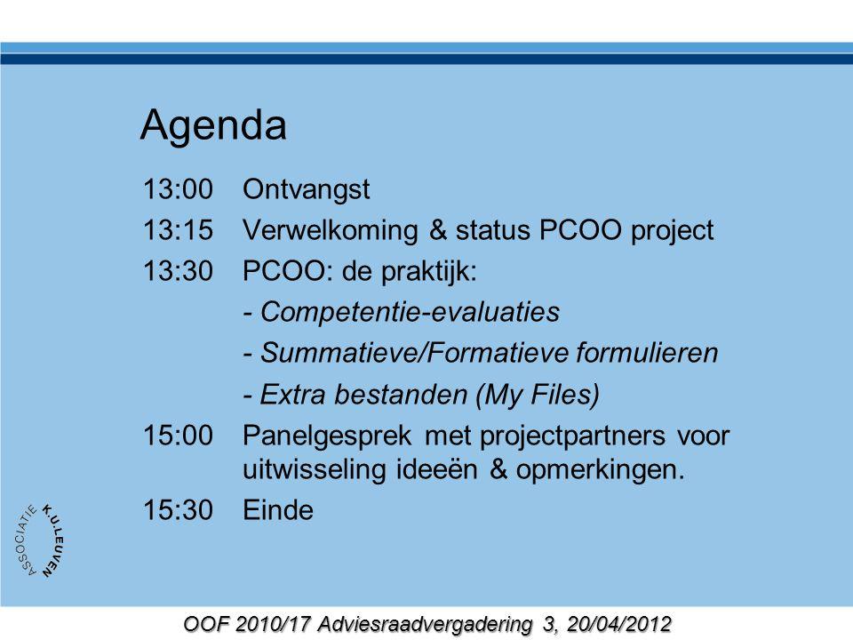 OOF 2010/17 Adviesraadvergadering 3, 20/04/2012 Agenda 13:00Ontvangst 13:15Verwelkoming & status PCOO project 13:30PCOO: de praktijk: - Competentie-evaluaties - Summatieve/Formatieve formulieren - Extra bestanden (My Files) 15:00Panelgesprek met projectpartners voor uitwisseling ideeën & opmerkingen.