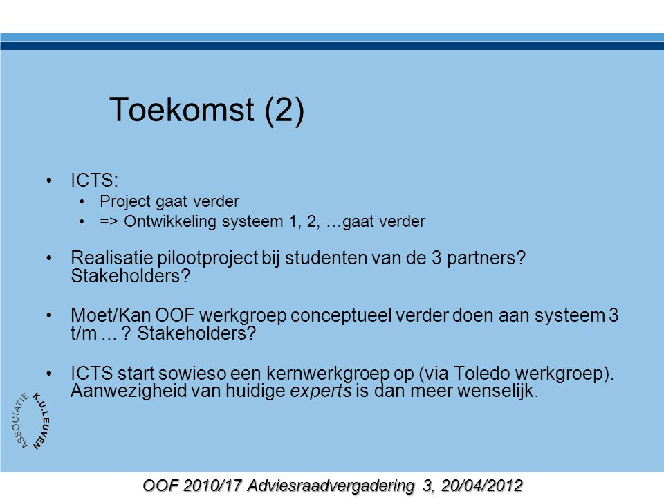 OOF 2010/17 Adviesraadvergadering 3, 20/04/2012 Toekomst (2) ICTS: Project gaat verder => Ontwikkeling systeem 1, 2, …gaat verder Realisatie pilootproject bij studenten van de 3 partners.