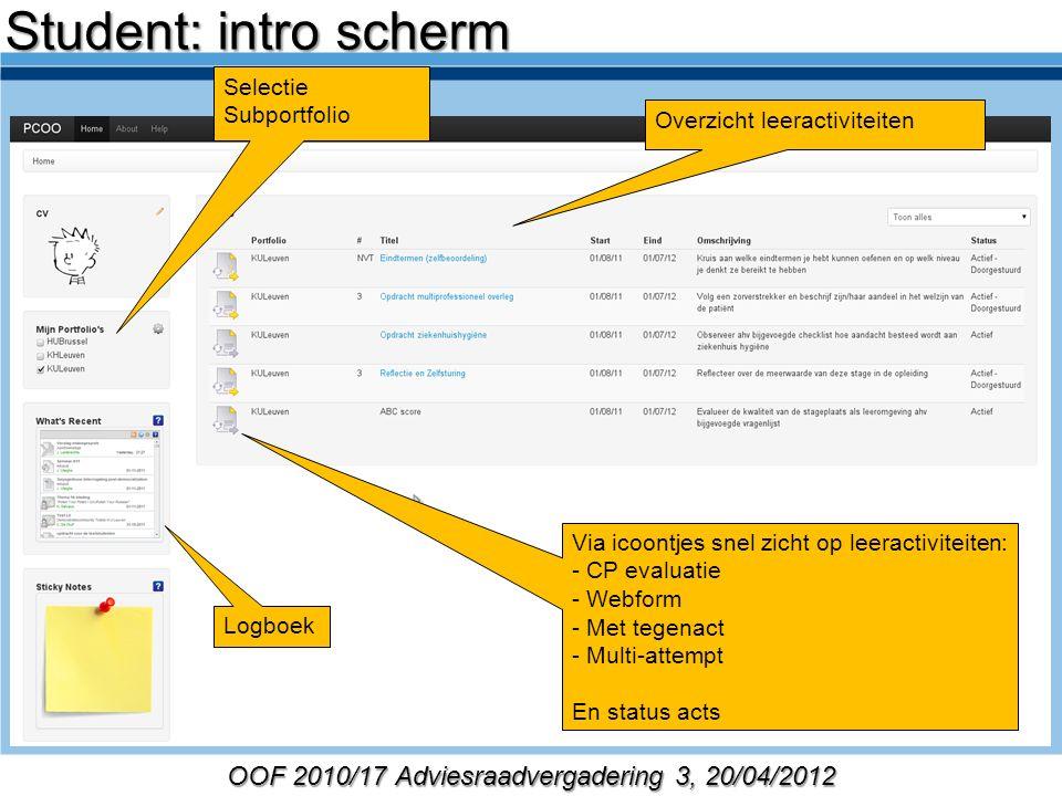 OOF 2010/17 Adviesraadvergadering 3, 20/04/2012 Selectie Subportfolio Overzicht leeractiviteiten Logboek Via icoontjes snel zicht op leeractiviteiten: - CP evaluatie - Webform - Met tegenact - Multi-attempt En status acts Student: intro scherm