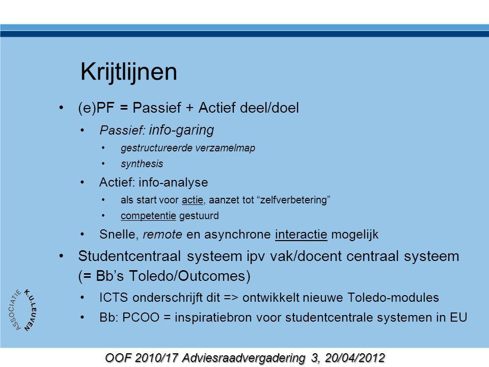 OOF 2010/17 Adviesraadvergadering 3, 20/04/2012 Krijtlijnen (e)PF = Passief + Actief deel/doel Passief: info-garing gestructureerde verzamelmap synthesis Actief: info-analyse als start voor actie, aanzet tot zelfverbetering competentie gestuurd Snelle, remote en asynchrone interactie mogelijk Studentcentraal systeem ipv vak/docent centraal systeem (= Bb's Toledo/Outcomes) ICTS onderschrijft dit => ontwikkelt nieuwe Toledo-modules Bb: PCOO = inspiratiebron voor studentcentrale systemen in EU