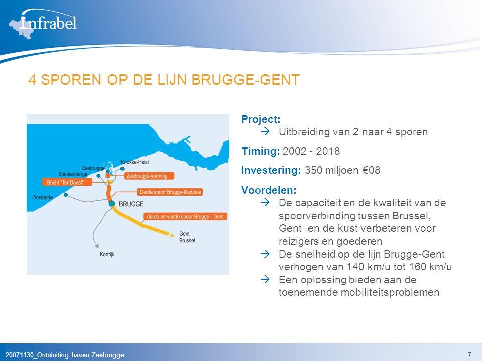 20071130_Ontsluiting haven Zeebrugge7 4 SPOREN OP DE LIJN BRUGGE-GENT Project:  Uitbreiding van 2 naar 4 sporen Timing: 2002 - 2018 Investering: 350 miljoen €08 Voordelen:  De capaciteit en de kwaliteit van de spoorverbinding tussen Brussel, Gent en de kust verbeteren voor reizigers en goederen  De snelheid op de lijn Brugge-Gent verhogen van 140 km/u tot 160 km/u  Een oplossing bieden aan de toenemende mobiliteitsproblemen