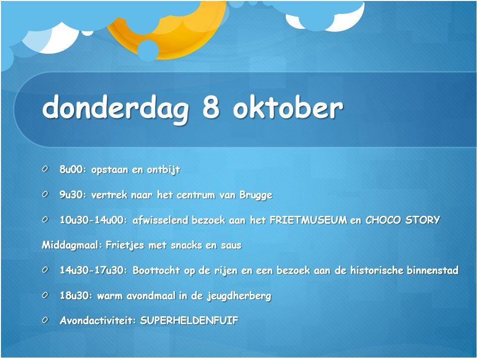 donderdag 8 oktober 8u00: opstaan en ontbijt 9u30: vertrek naar het centrum van Brugge 10u30-14u00: afwisselend bezoek aan het FRIETMUSEUM en CHOCO STORY Middagmaal: Frietjes met snacks en saus 14u30-17u30: Boottocht op de rijen en een bezoek aan de historische binnenstad 18u30: warm avondmaal in de jeugdherberg Avondactiviteit: SUPERHELDENFUIF