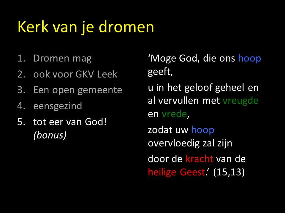 Kerk van je dromen 1.Dromen mag 2.ook voor GKV Leek 3.Een open gemeente 4.eensgezind 5.tot eer van God.