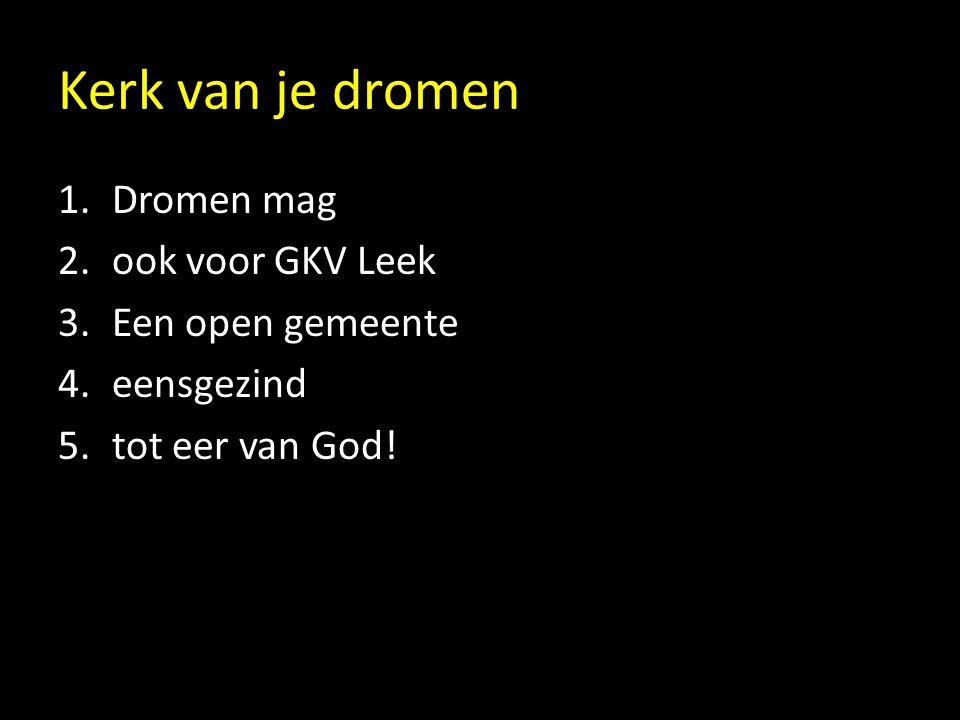 Kerk van je dromen 1.Dromen mag 2.ook voor GKV Leek 3.Een open gemeente 4.eensgezind 5.tot eer van God!