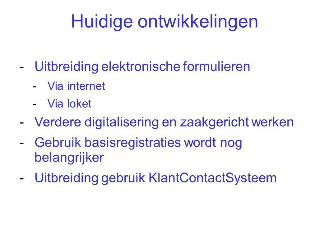 Huidige ontwikkelingen -Uitbreiding elektronische formulieren -Via internet -Via loket -Verdere digitalisering en zaakgericht werken -Gebruik basisregistraties wordt nog belangrijker -Uitbreiding gebruik KlantContactSysteem