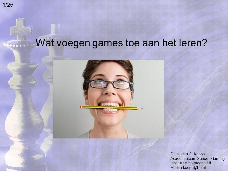 Wat voegen games toe aan het leren? Dr. Martijn C. Koops Academieteam Serious Gaming Instituut Archimedes, HU Martijn.koops@hu.nl 1/26