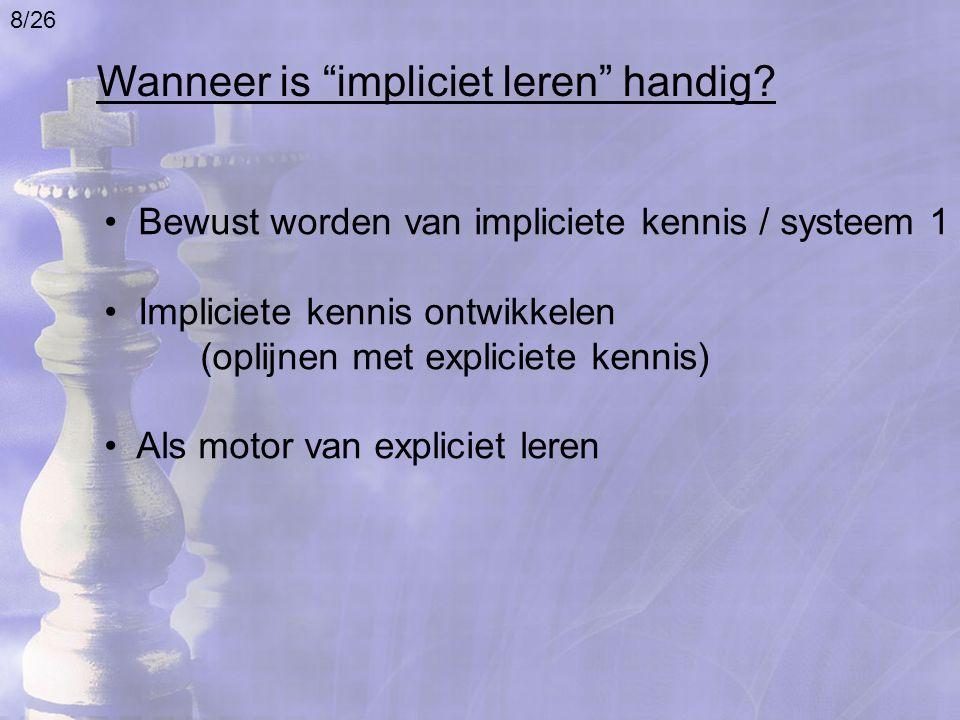 Bewust worden van impliciete kennis / systeem 1 Impliciete kennis ontwikkelen (oplijnen met expliciete kennis) Als motor van expliciet leren Wanneer i