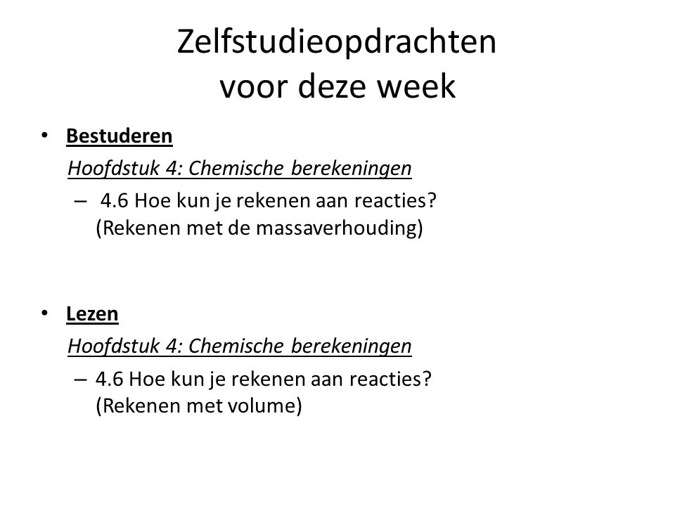 Zelfstudieopdrachten voor deze week Bestuderen Hoofdstuk 4: Chemische berekeningen – 4.6 Hoe kun je rekenen aan reacties? (Rekenen met de massaverhoud