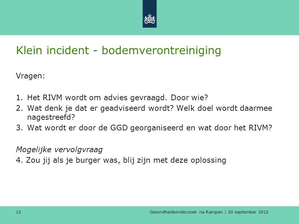 Gezondheidsonderzoek na Rampen | 20 september 2012 13 Klein incident - bodemverontreiniging Vragen: 1.Het RIVM wordt om advies gevraagd.
