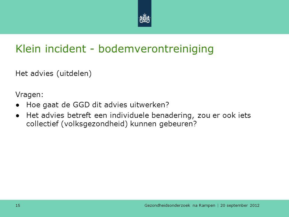 Gezondheidsonderzoek na Rampen | 20 september 2012 15 Klein incident - bodemverontreiniging Het advies (uitdelen) Vragen: ●Hoe gaat de GGD dit advies uitwerken.