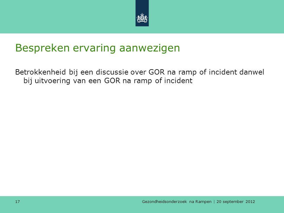 Gezondheidsonderzoek na Rampen | 20 september 2012 17 Bespreken ervaring aanwezigen Betrokkenheid bij een discussie over GOR na ramp of incident danwel bij uitvoering van een GOR na ramp of incident