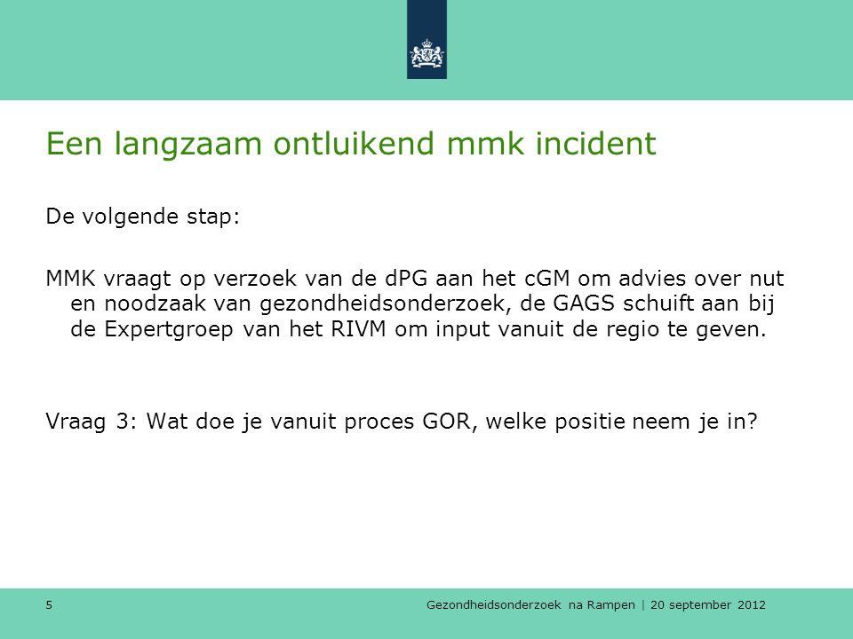 Gezondheidsonderzoek na Rampen | 20 september 2012 5 Een langzaam ontluikend mmk incident De volgende stap: MMK vraagt op verzoek van de dPG aan het cGM om advies over nut en noodzaak van gezondheidsonderzoek, de GAGS schuift aan bij de Expertgroep van het RIVM om input vanuit de regio te geven.
