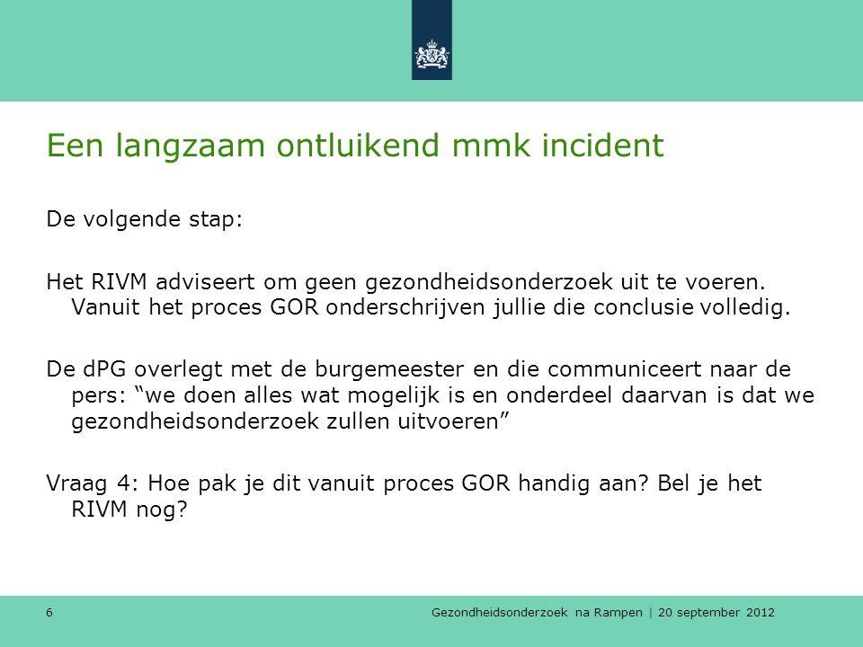 Gezondheidsonderzoek na Rampen | 20 september 2012 6 Een langzaam ontluikend mmk incident De volgende stap: Het RIVM adviseert om geen gezondheidsonderzoek uit te voeren.