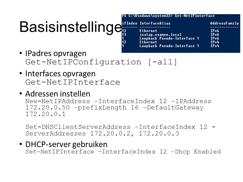 Basisinstellingen IPadres opvragen Get-NetIPConfiguration [-all] Interfaces opvragen Get-NetIPInterface Adressen instellen New-NetIPAddress –InterfaceIndex 12 –IPAddress 172.20.0.50 –prefixLength 16 –DefaultGateway 172.20.0.1 Set-DNSClientServerAddress –InterfaceIndex 12 - ServerAddresses 172.20.0.2, 172.20.0.3 DHCP-server gebruiken Set-NetIPInterface –InterfaceIndex 12 -Dhcp Enabled