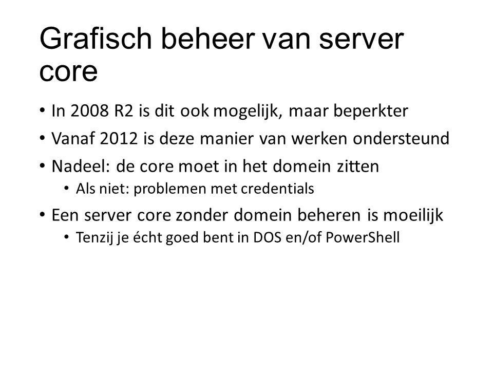 Grafisch beheer van server core In 2008 R2 is dit ook mogelijk, maar beperkter Vanaf 2012 is deze manier van werken ondersteund Nadeel: de core moet i