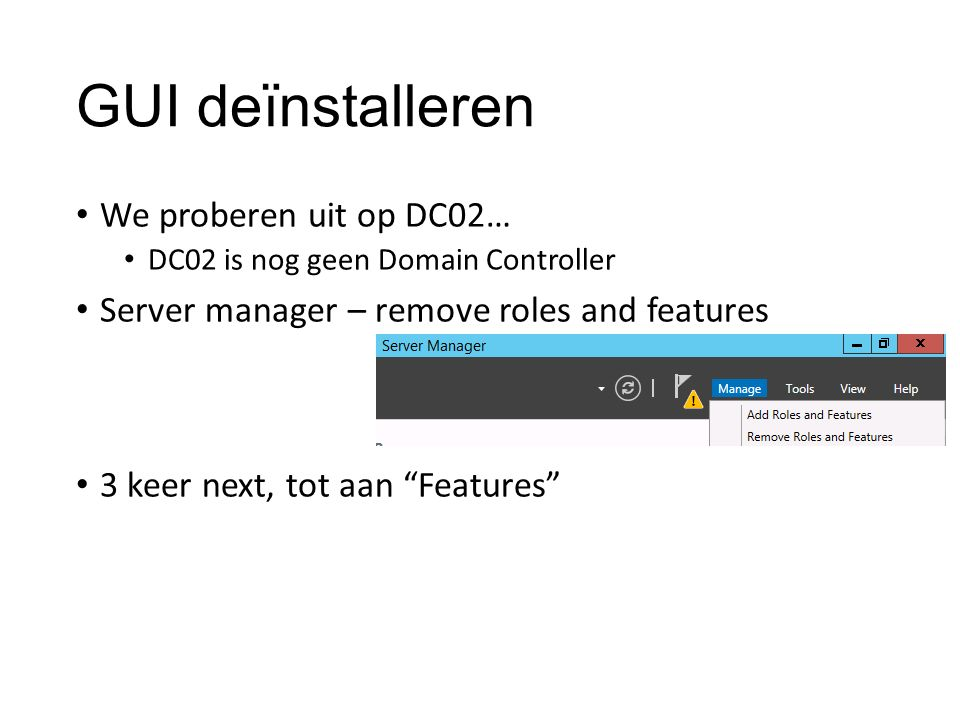 GUI deïnstalleren We proberen uit op DC02… DC02 is nog geen Domain Controller Server manager – remove roles and features 3 keer next, tot aan Features