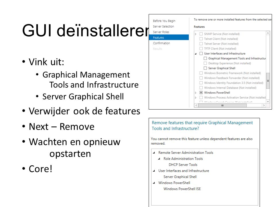 GUI deïnstalleren Vink uit: Graphical Management Tools and Infrastructure Server Graphical Shell Verwijder ook de features Next – Remove Wachten en opnieuw opstarten Core!