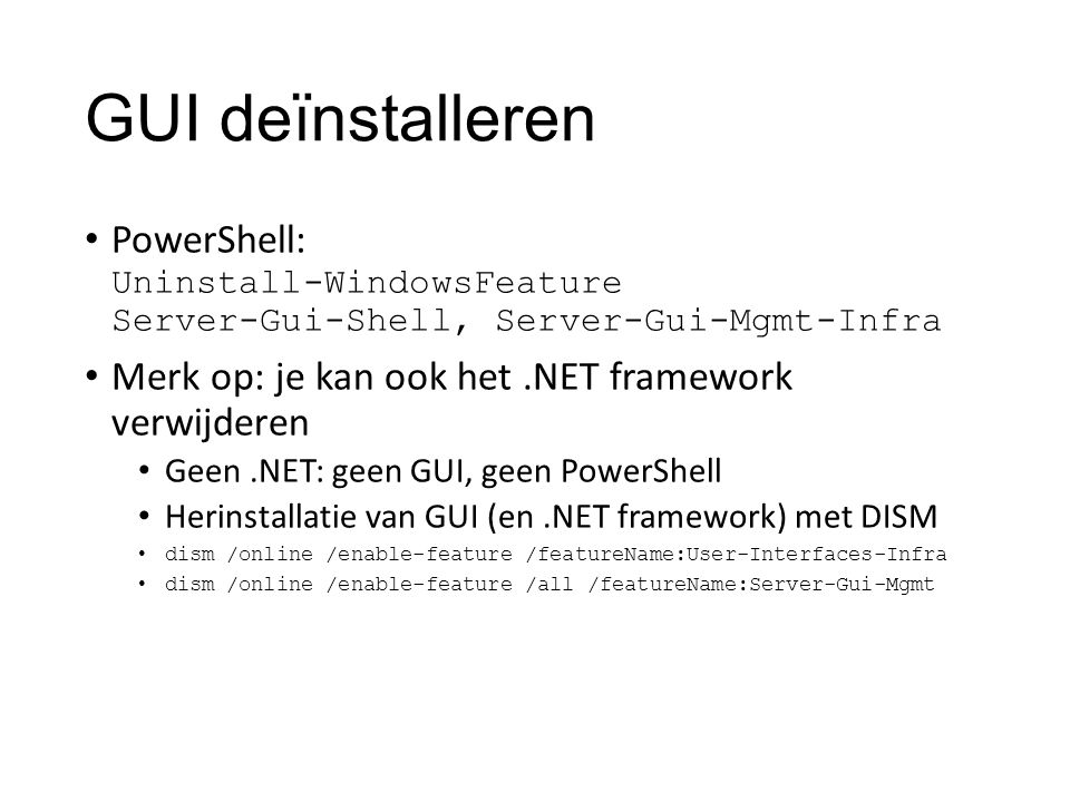 GUI deïnstalleren PowerShell: Uninstall-WindowsFeature Server-Gui-Shell, Server-Gui-Mgmt-Infra Merk op: je kan ook het.NET framework verwijderen Geen.NET: geen GUI, geen PowerShell Herinstallatie van GUI (en.NET framework) met DISM dism /online /enable-feature /featureName:User-Interfaces-Infra dism /online /enable-feature /all /featureName:Server-Gui-Mgmt