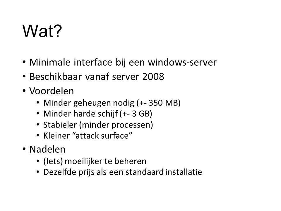 Wat? Minimale interface bij een windows-server Beschikbaar vanaf server 2008 Voordelen Minder geheugen nodig (+- 350 MB) Minder harde schijf (+- 3 GB)