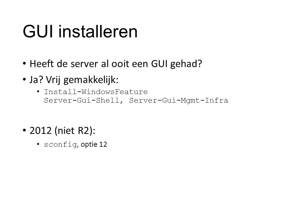 GUI installeren Heeft de server al ooit een GUI gehad? Ja? Vrij gemakkelijk: Install-WindowsFeature Server-Gui-Shell, Server-Gui-Mgmt-Infra 2012 (niet