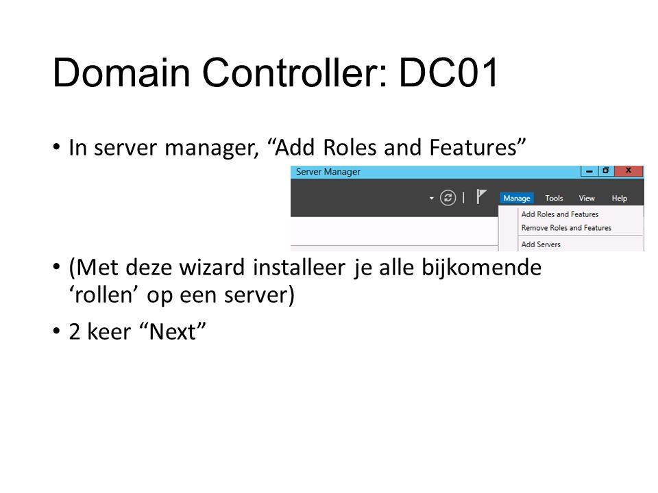 Domain Controller: DC01 In server manager, Add Roles and Features (Met deze wizard installeer je alle bijkomende 'rollen' op een server) 2 keer Next