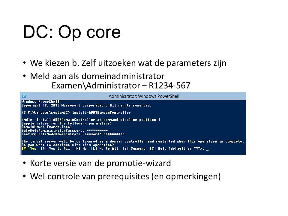 DC: Op core We kiezen b. Zelf uitzoeken wat de parameters zijn Meld aan als domeinadministrator Examen\Administrator – R1234-567 Korte versie van de p