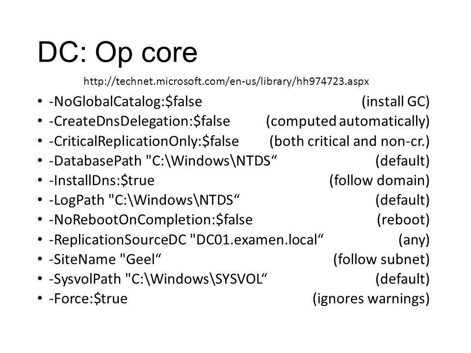DC: Op core -NoGlobalCatalog:$false (install GC) -CreateDnsDelegation:$false(computed automatically) -CriticalReplicationOnly:$false(both critical and non-cr.) -DatabasePath C:\Windows\NTDS (default) -InstallDns:$true(follow domain) -LogPath C:\Windows\NTDS (default) -NoRebootOnCompletion:$false(reboot) -ReplicationSourceDC DC01.examen.local (any) -SiteName Geel (follow subnet) -SysvolPath C:\Windows\SYSVOL (default) -Force:$true(ignores warnings) http://technet.microsoft.com/en-us/library/hh974723.aspx