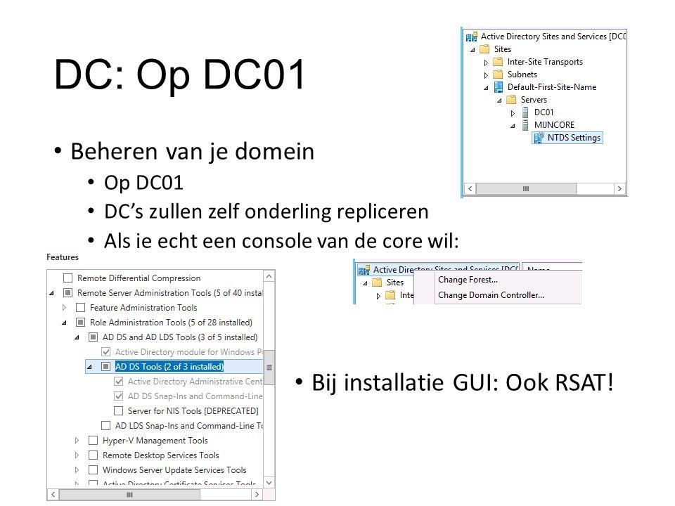 DC: Op DC01 Beheren van je domein Op DC01 DC's zullen zelf onderling repliceren Als je echt een console van de core wil: Bij installatie GUI: Ook RSAT