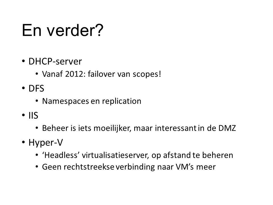 En verder? DHCP-server Vanaf 2012: failover van scopes! DFS Namespaces en replication IIS Beheer is iets moeilijker, maar interessant in de DMZ Hyper-
