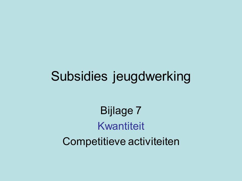 Subsidies jeugdwerking Bijlage 7 Kwantiteit Competitieve activiteiten