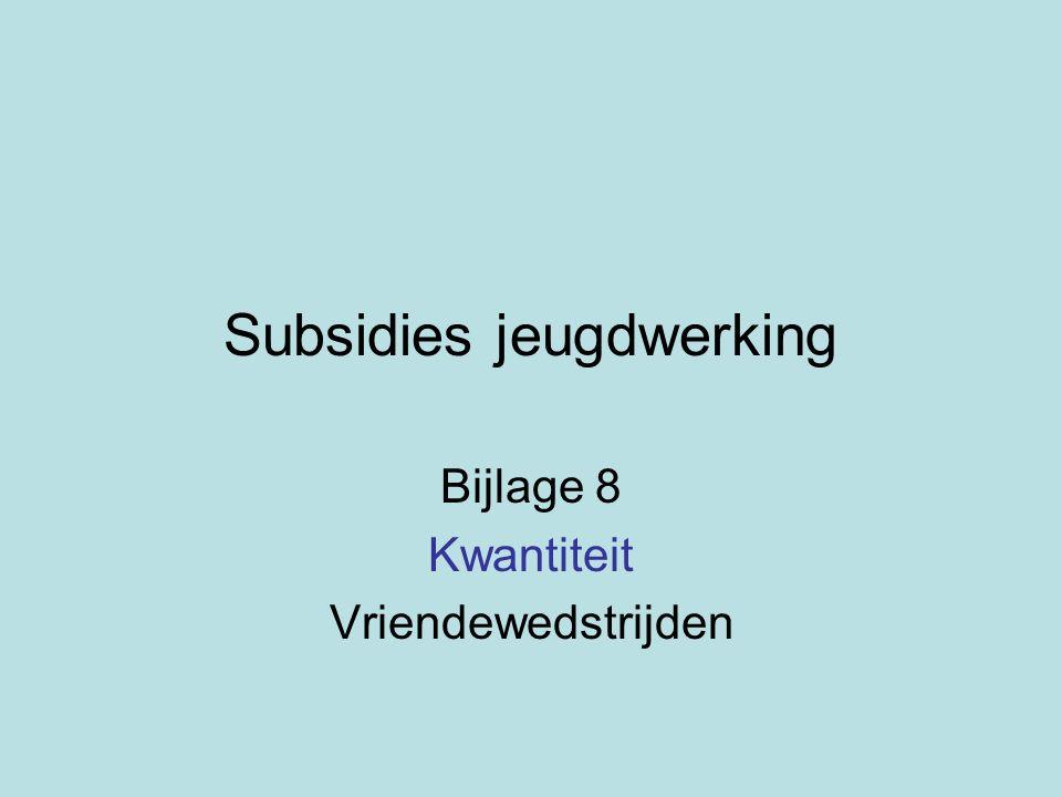 Subsidies jeugdwerking Bijlage 8 Kwantiteit Vriendewedstrijden