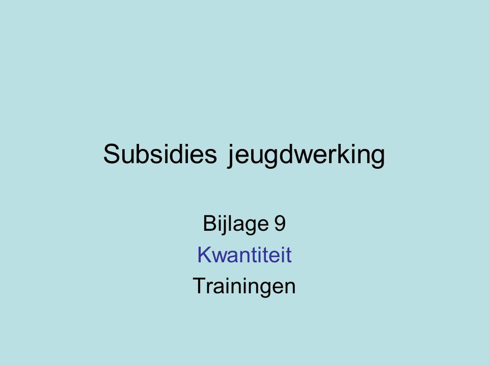 Subsidies jeugdwerking Bijlage 9 Kwantiteit Trainingen