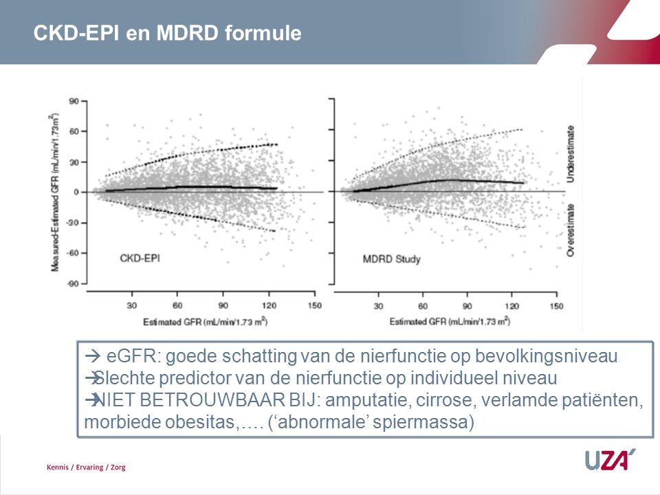 CKD-EPI en MDRD formule  eGFR: goede schatting van de nierfunctie op bevolkingsniveau  Slechte predictor van de nierfunctie op individueel niveau  NIET BETROUWBAAR BIJ: amputatie, cirrose, verlamde patiënten, morbiede obesitas,….