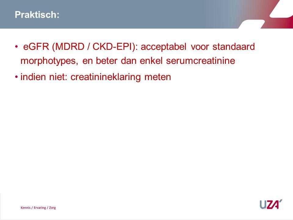 Praktisch: eGFR (MDRD / CKD-EPI): acceptabel voor standaard morphotypes, en beter dan enkel serumcreatinine indien niet: creatinineklaring meten